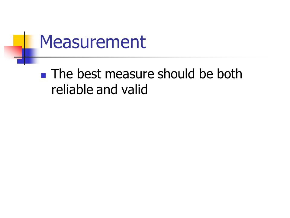 Measurement The best measure should be both reliable and valid
