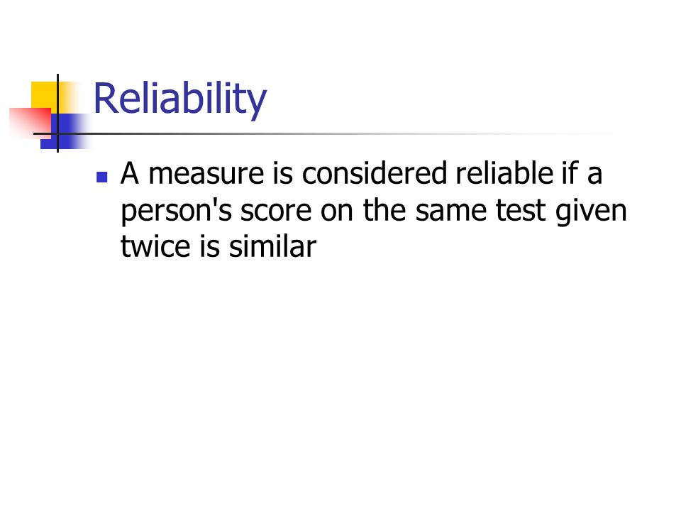 Reliability A measure is considered reliable if a person s score on the same test given twice is similar.