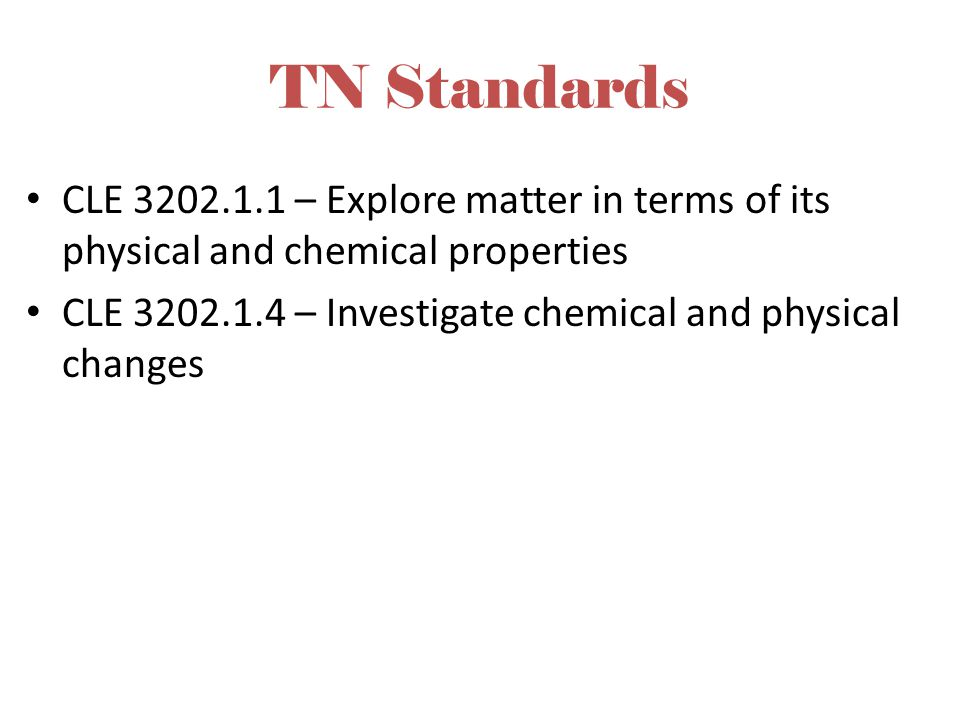 TN Standards CLE 3202.1.1 – Explore matter in terms of its physical and chemical properties.