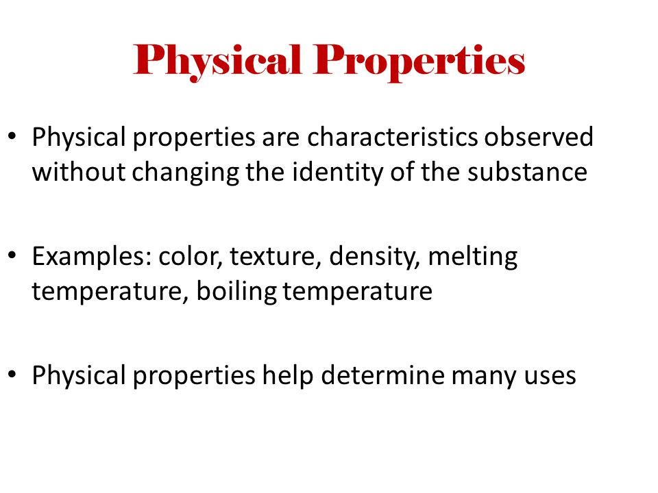 Physical Properties Physical properties are characteristics observed without changing the identity of the substance.
