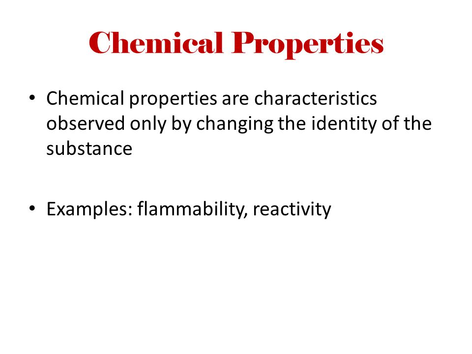 Chemical Properties Chemical properties are characteristics observed only by changing the identity of the substance.