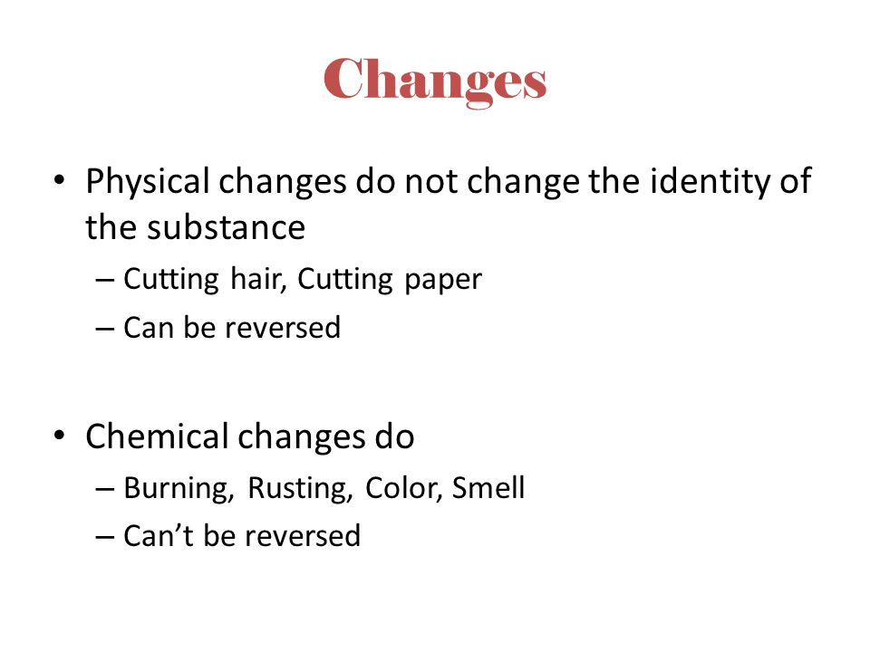 Changes Physical changes do not change the identity of the substance