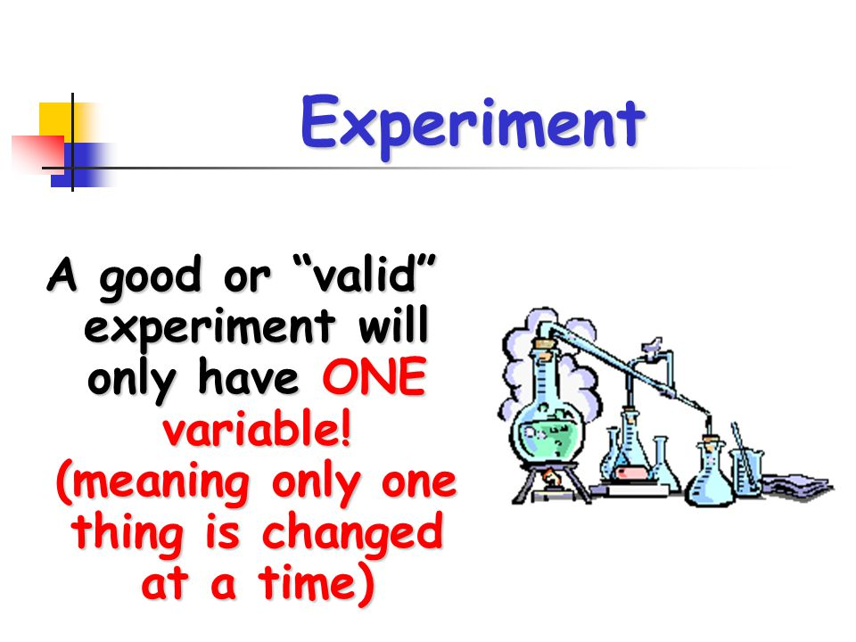 Experiment A good or valid experiment will only have ONE variable.