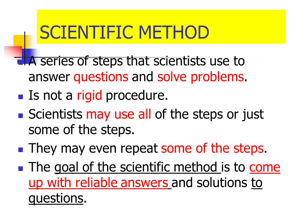 SCIENTIFIC METHOD A series of steps that scientists use to answer questions and solve problems. Is not a rigid procedure.