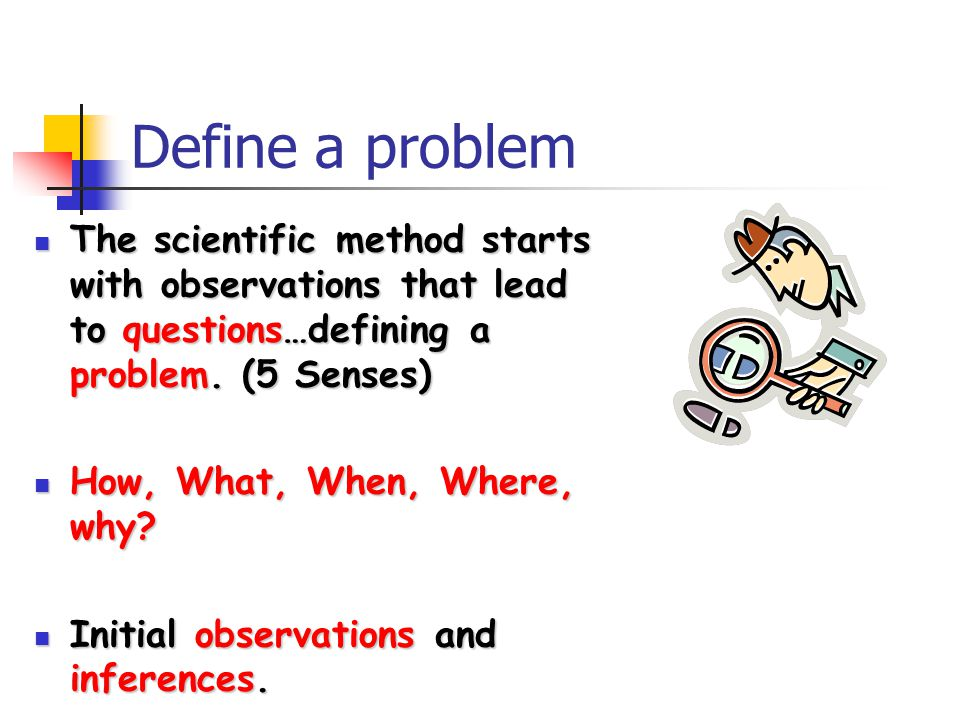 Define a problem The scientific method starts with observations that lead to questions…defining a problem. (5 Senses)