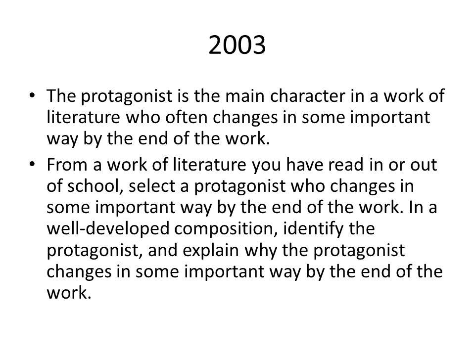 2003 The protagonist is the main character in a work of literature who often changes in some important way by the end of the work.