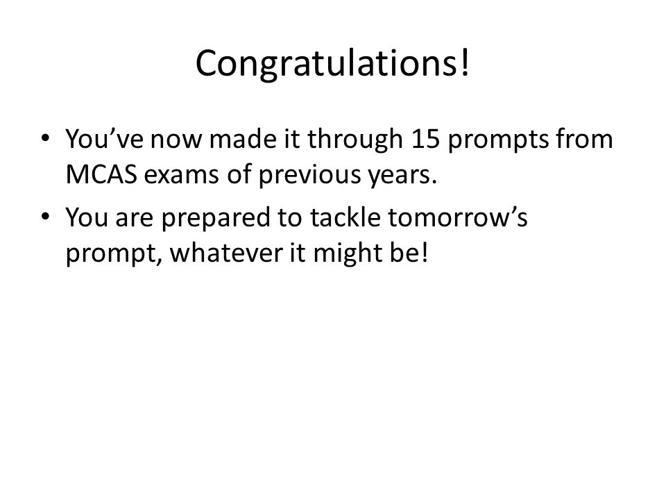 Congratulations! You've now made it through 15 prompts from MCAS exams of previous years.