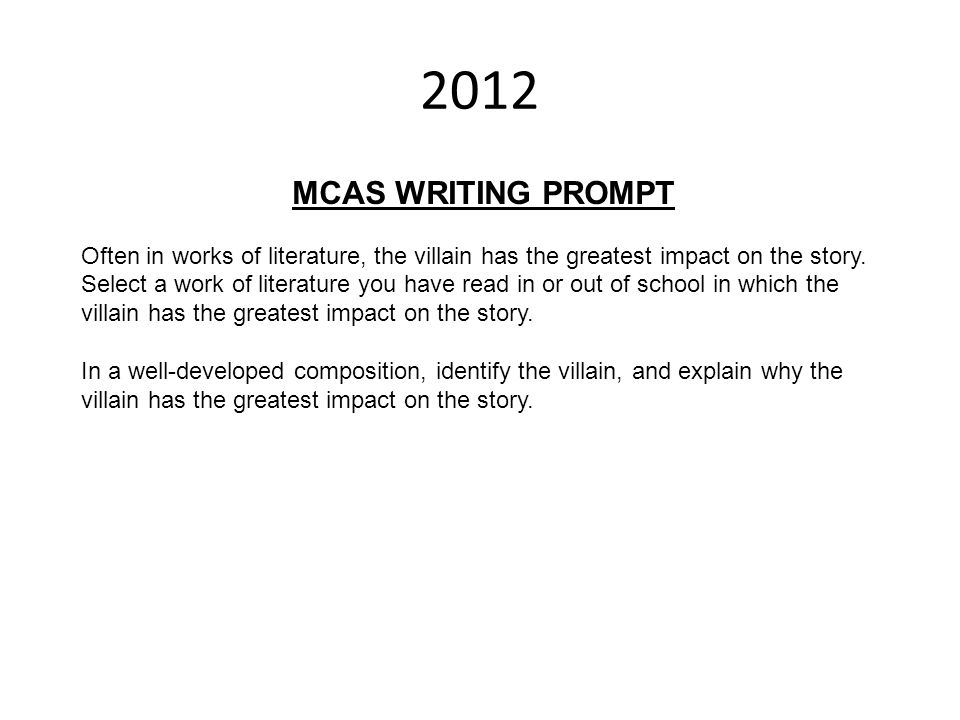 2012 MCAS WRITING PROMPT. Often in works of literature, the villain has the greatest impact on the story.