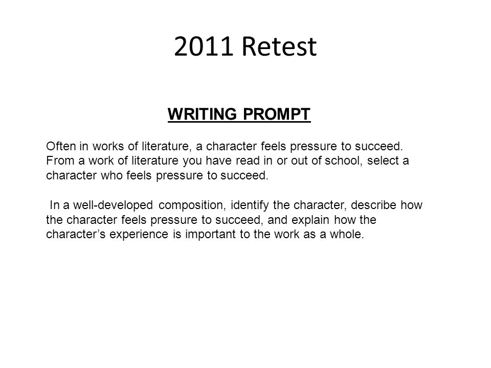 2011 Retest WRITING PROMPT. Often in works of literature, a character feels pressure to succeed.