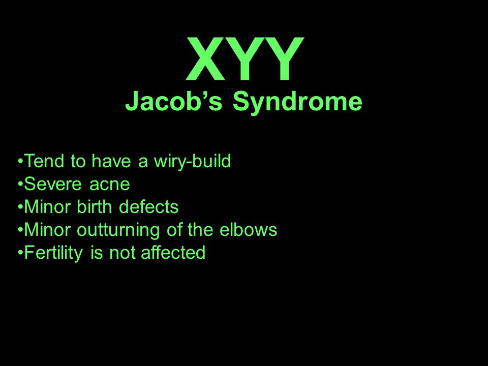 XYY Jacob's Syndrome Tend to have a wiry-build Severe acne