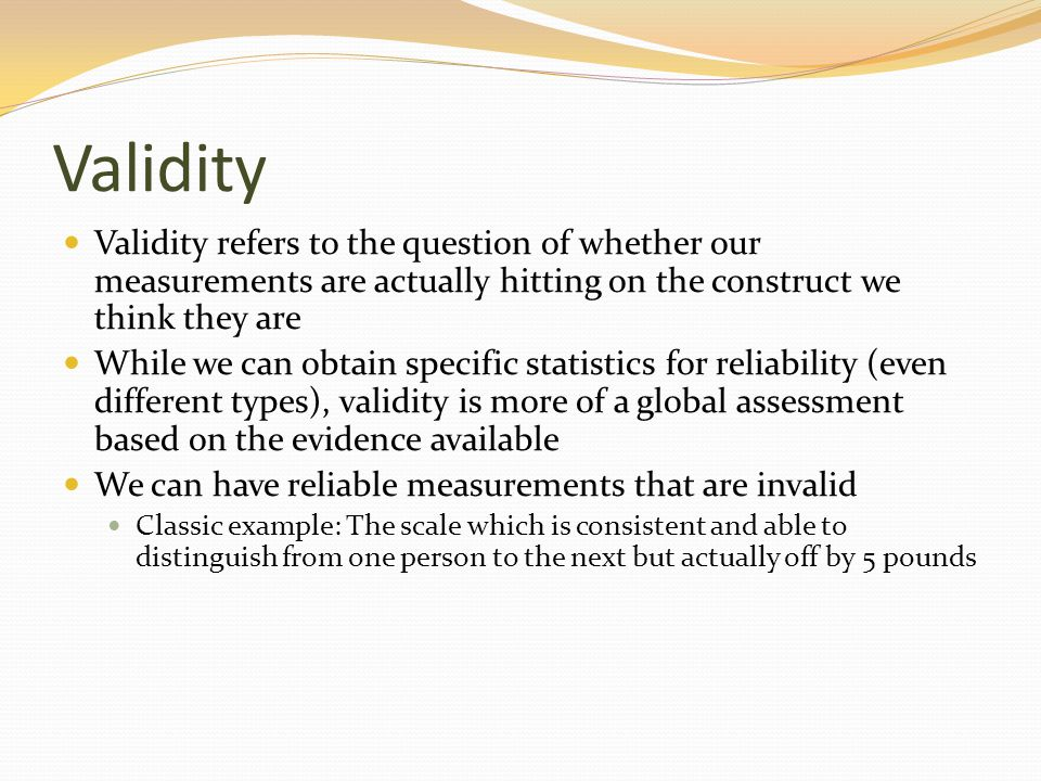 Validity Validity refers to the question of whether our measurements are actually hitting on the construct we think they are.