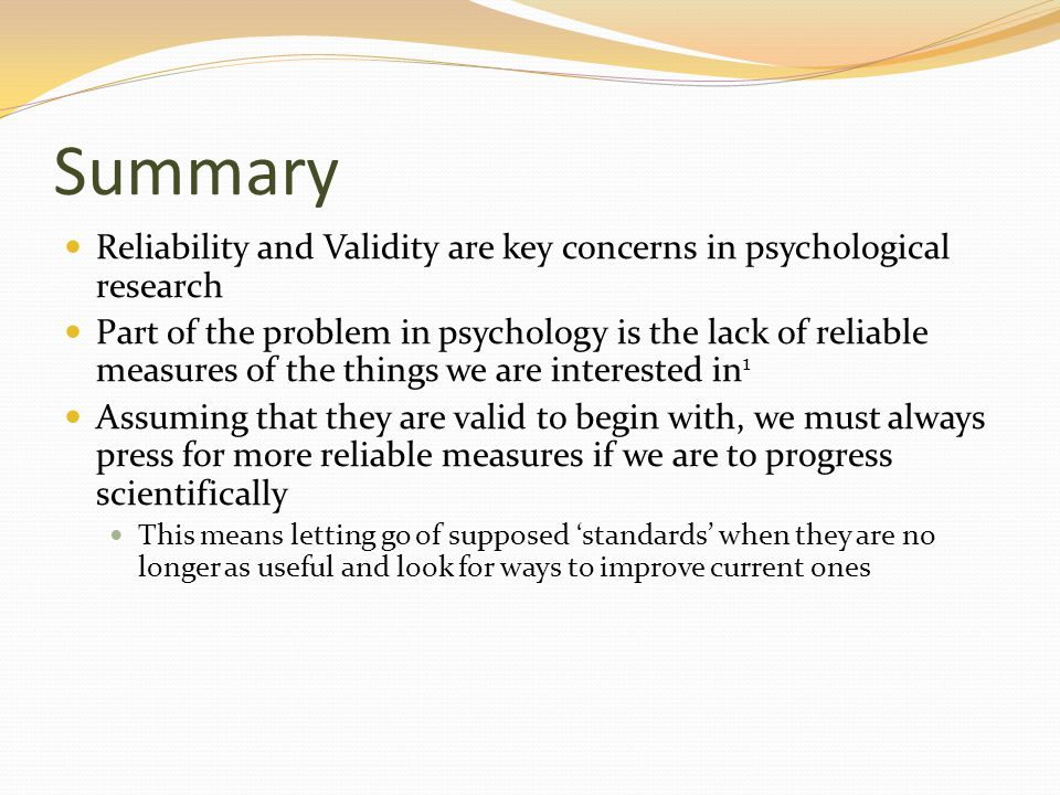 Summary Reliability and Validity are key concerns in psychological research.