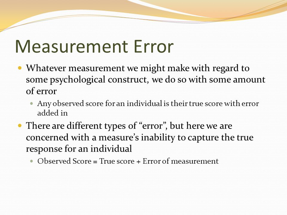 Measurement Error Whatever measurement we might make with regard to some psychological construct, we do so with some amount of error.