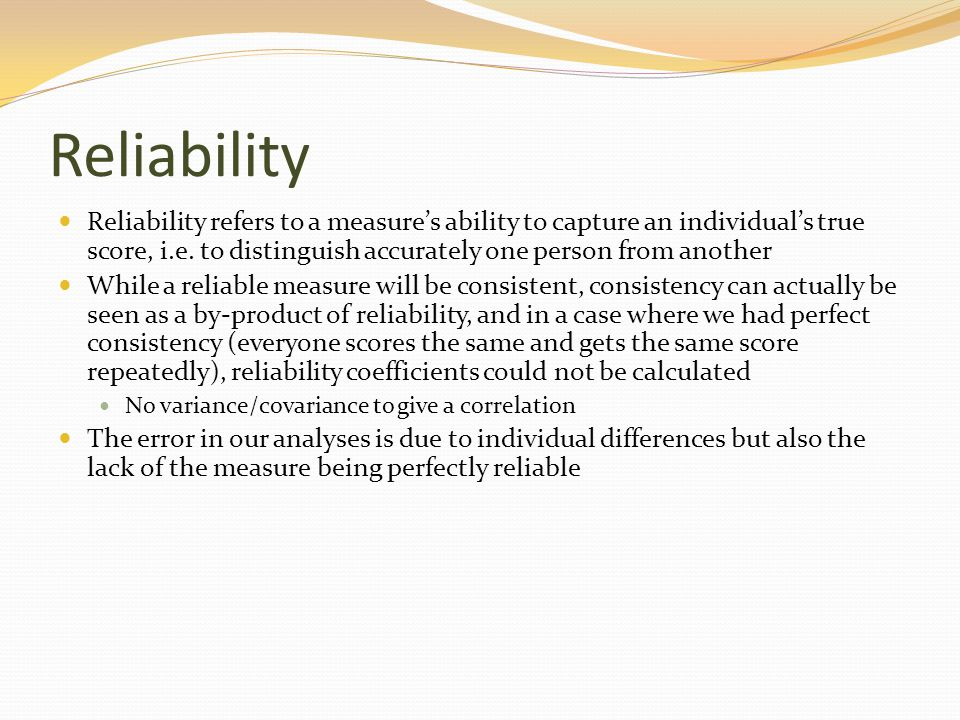 Reliability Reliability refers to a measure's ability to capture an individual's true score, i.e. to distinguish accurately one person from another.