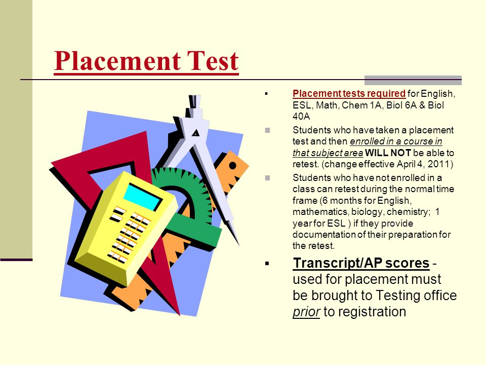 Placement Test Placement tests required for English, ESL, Math, Chem 1A, Biol 6A & Biol 40A.