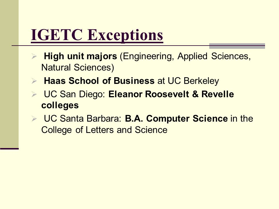 IGETC Exceptions High unit majors (Engineering, Applied Sciences, Natural Sciences) Haas School of Business at UC Berkeley.