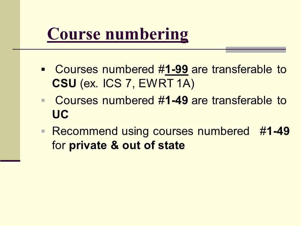 Course numbering Courses numbered #1-99 are transferable to CSU (ex. ICS 7, EWRT 1A) Courses numbered #1-49 are transferable to UC.