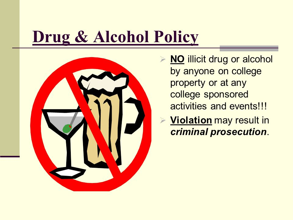 Drug & Alcohol Policy NO illicit drug or alcohol by anyone on college property or at any college sponsored activities and events!!!