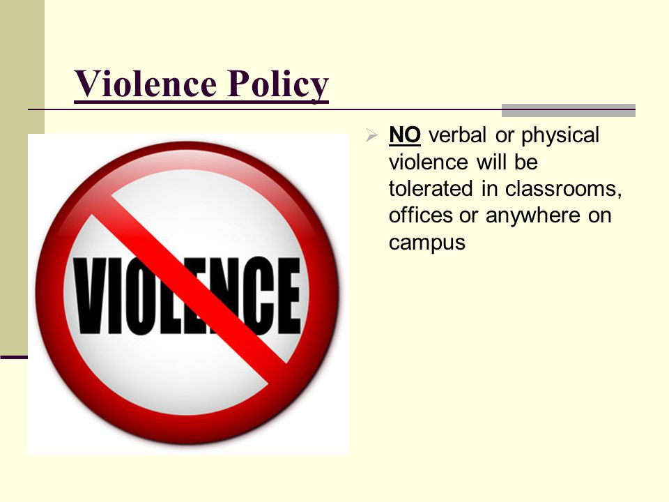 Violence Policy NO verbal or physical violence will be tolerated in classrooms, offices or anywhere on campus.