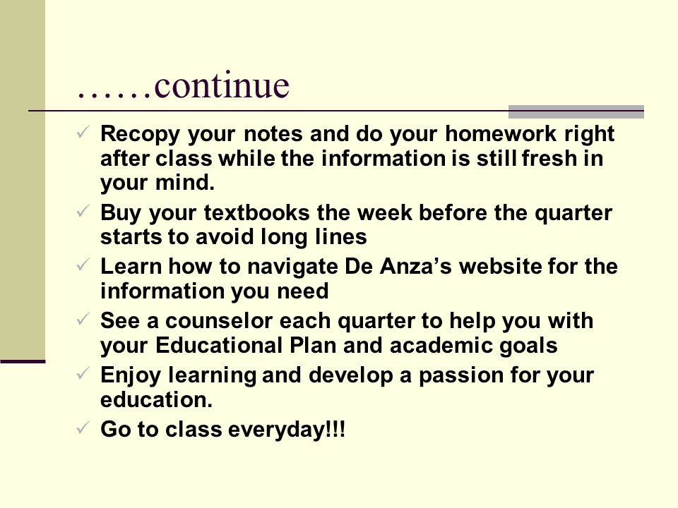 ……continue Recopy your notes and do your homework right after class while the information is still fresh in your mind.
