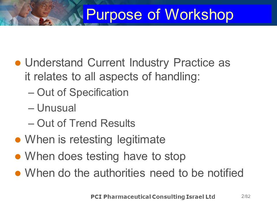 Purpose of Workshop Understand Current Industry Practice as it relates to all aspects of handling: Out of Specification.