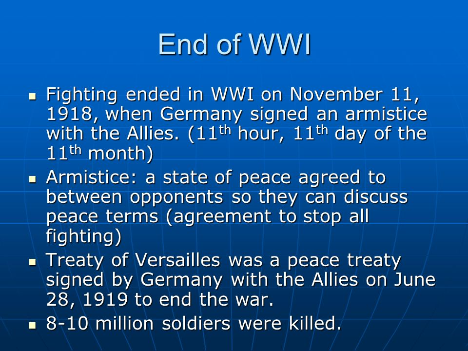 End of WWI Fighting ended in WWI on November 11, 1918, when Germany signed an armistice with the Allies. (11th hour, 11th day of the 11th month)