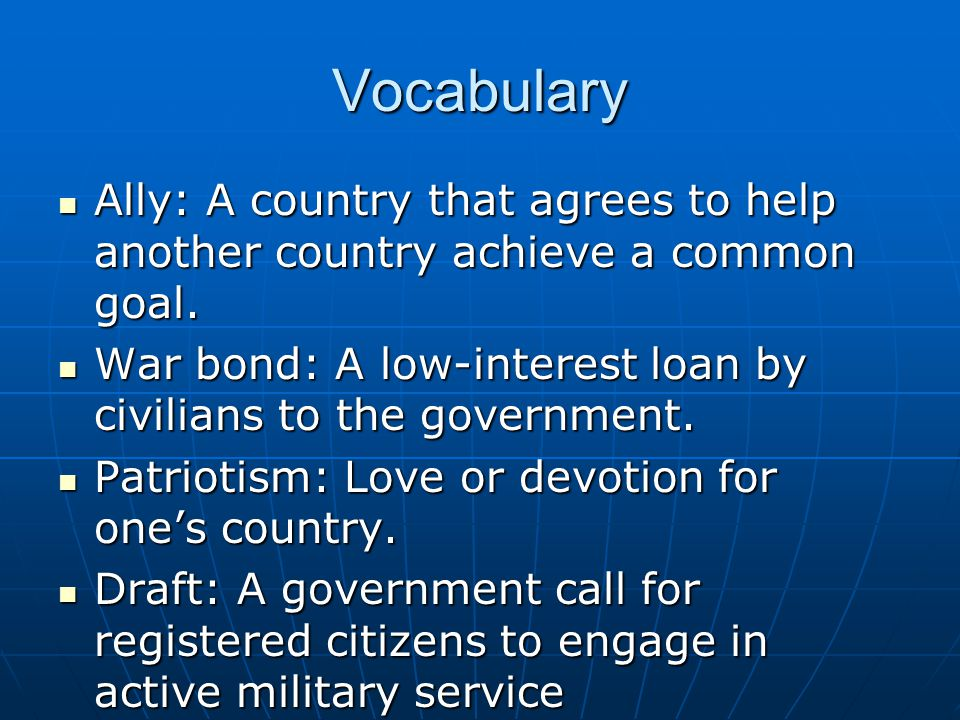 Vocabulary Ally: A country that agrees to help another country achieve a common goal. War bond: A low-interest loan by civilians to the government.