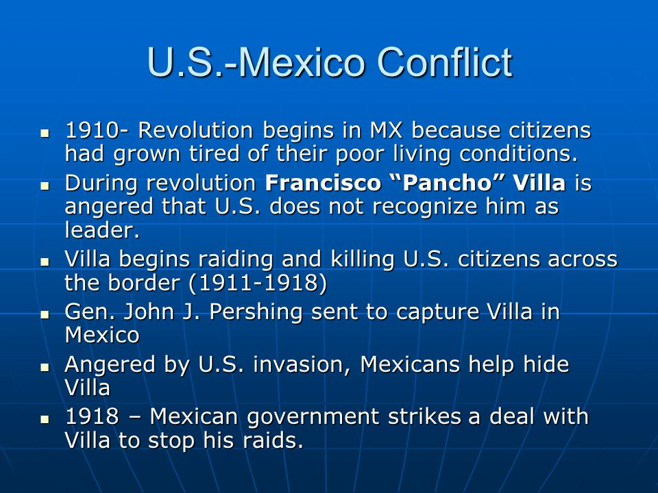 U.S.-Mexico Conflict 1910- Revolution begins in MX because citizens had grown tired of their poor living conditions.