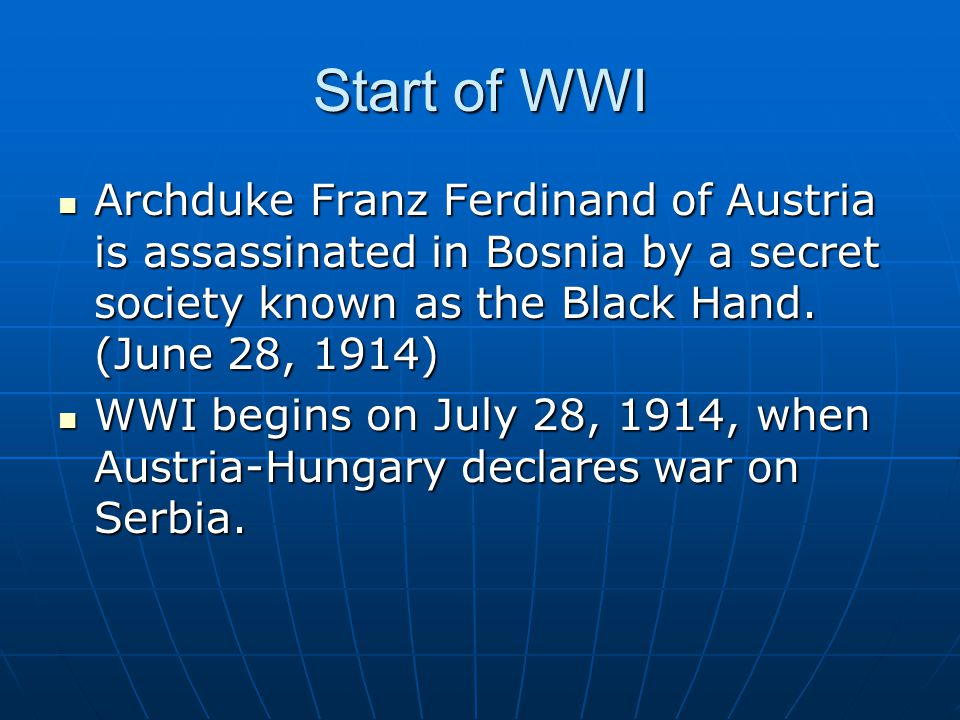 Start of WWI Archduke Franz Ferdinand of Austria is assassinated in Bosnia by a secret society known as the Black Hand. (June 28, 1914)