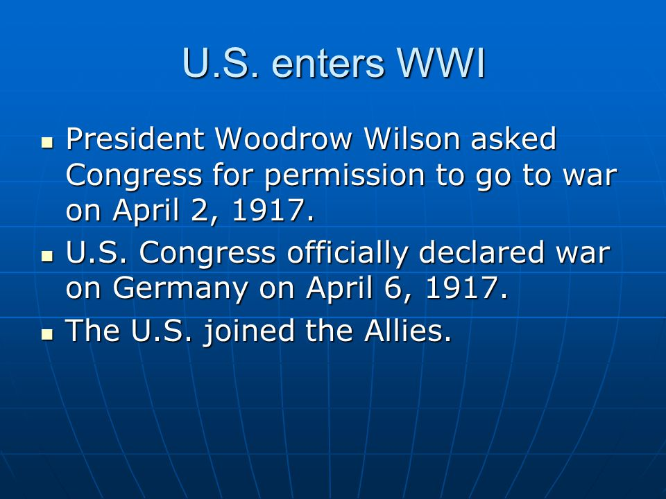 U.S. enters WWI President Woodrow Wilson asked Congress for permission to go to war on April 2, 1917.