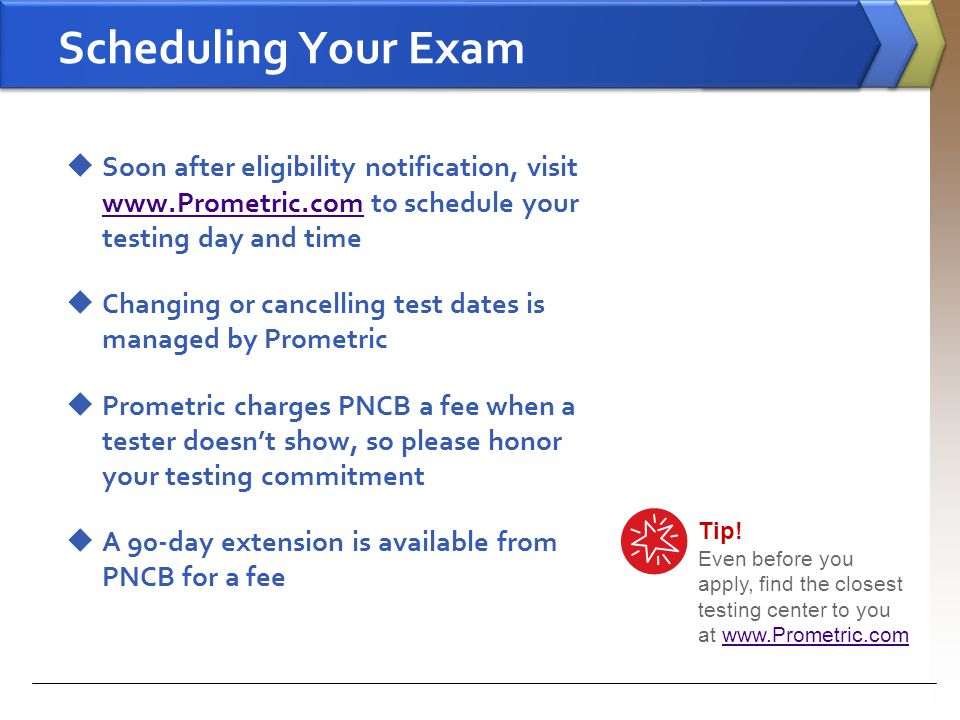 Scheduling Your Exam Soon after eligibility notification, visit www.Prometric.com to schedule your testing day and time.