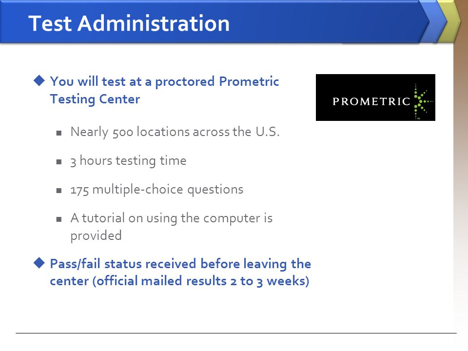 Test Administration You will test at a proctored Prometric Testing Center. Nearly 500 locations across the U.S.