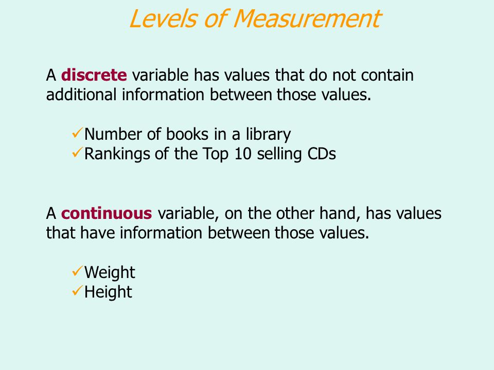Levels of Measurement A discrete variable has values that do not contain additional information between those values.