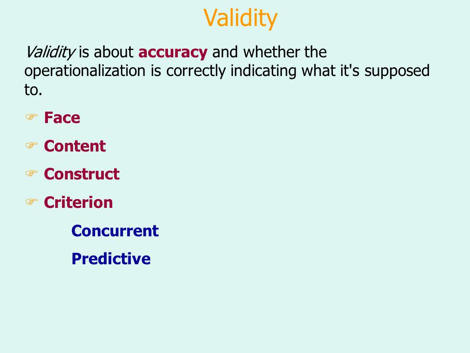 Validity Validity is about accuracy and whether the operationalization is correctly indicating what it s supposed to.