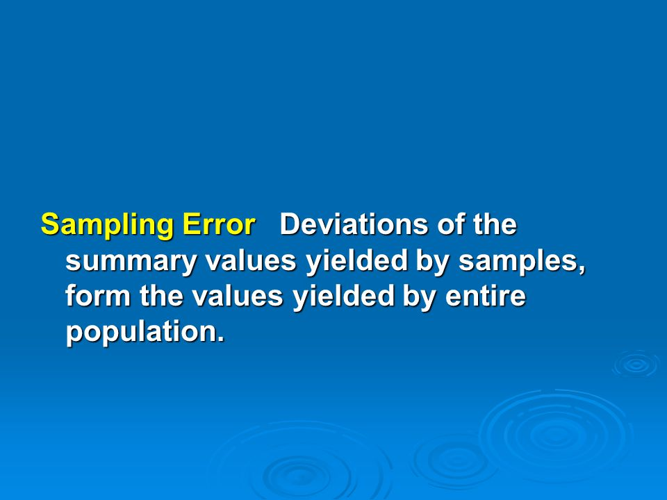 Sampling Error Deviations of the summary values yielded by samples, form the values yielded by entire population.
