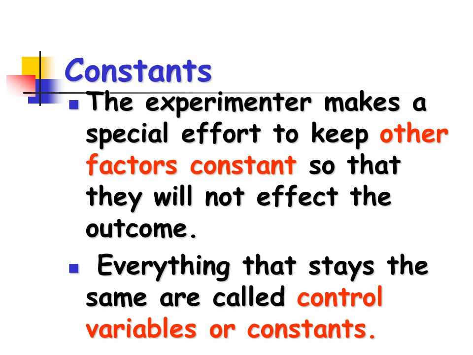Constants The experimenter makes a special effort to keep other factors constant so that they will not effect the outcome.