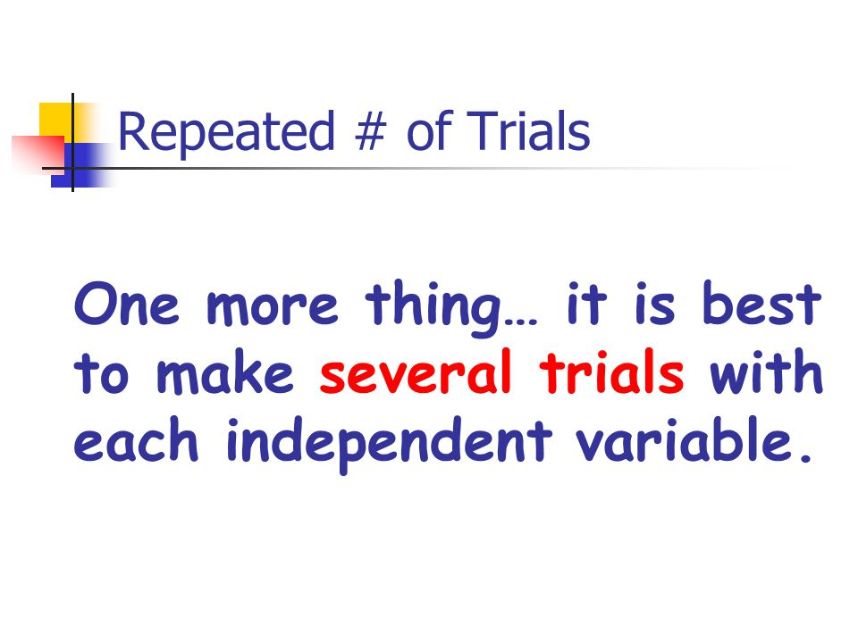 Repeated # of Trials One more thing… it is best to make several trials with each independent variable.