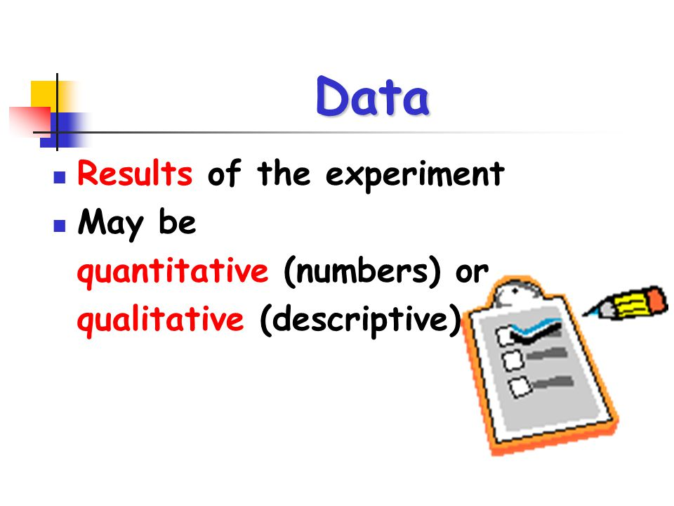 Data Results of the experiment May be quantitative (numbers) or