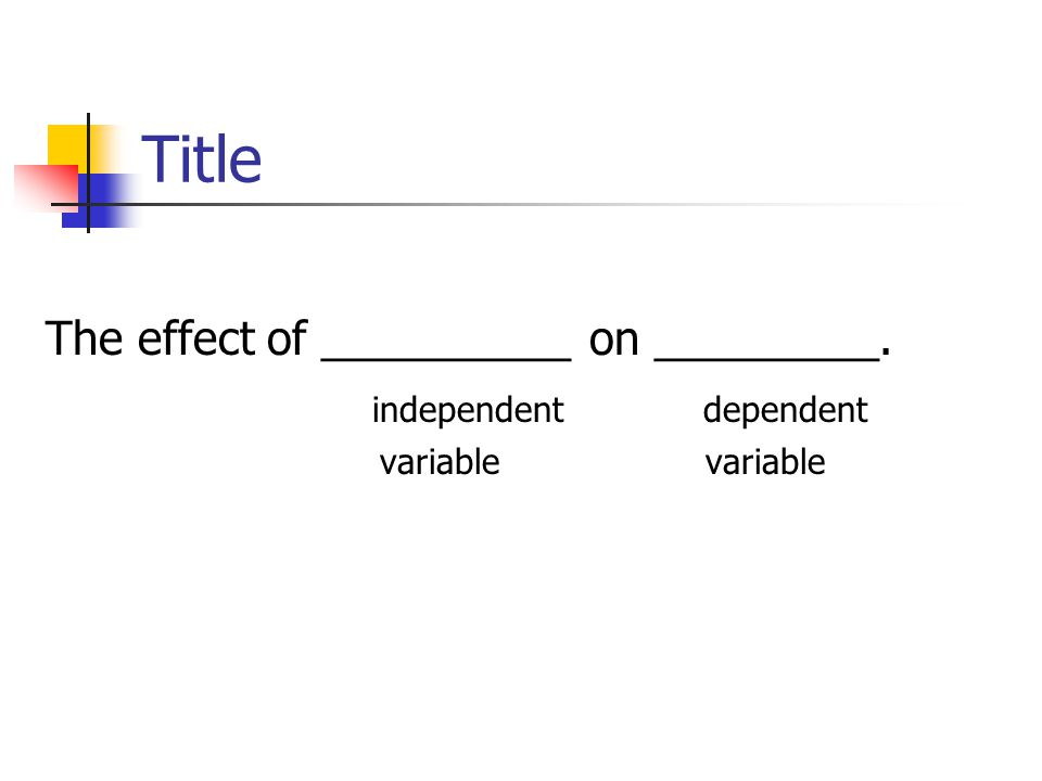 Title The effect of __________ on _________. independent dependent