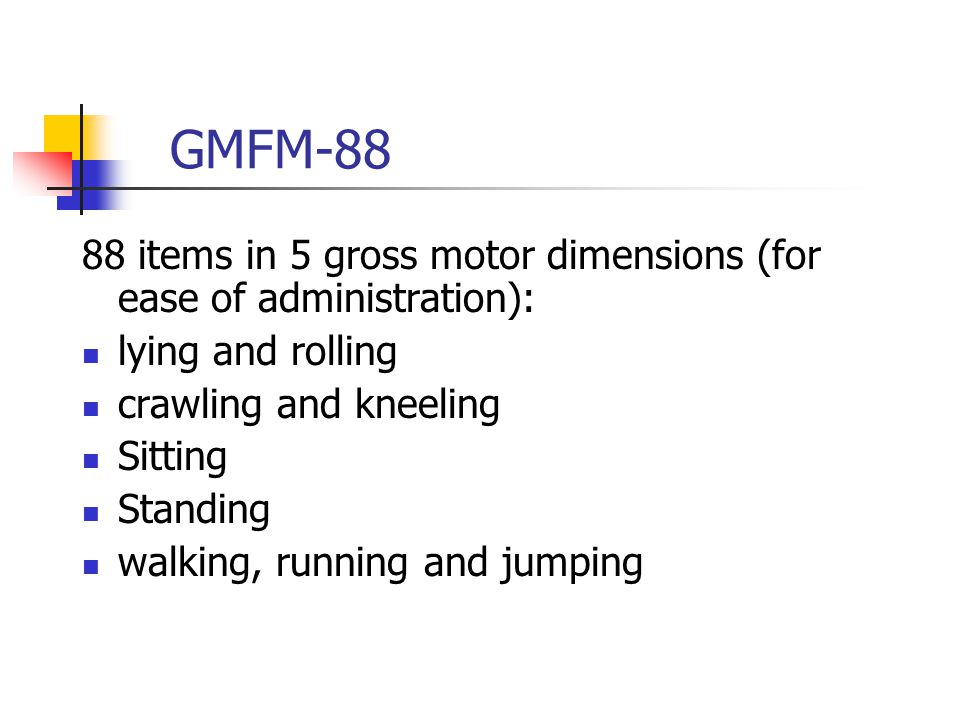 GMFM-88 88 items in 5 gross motor dimensions (for ease of administration): lying and rolling. crawling and kneeling.