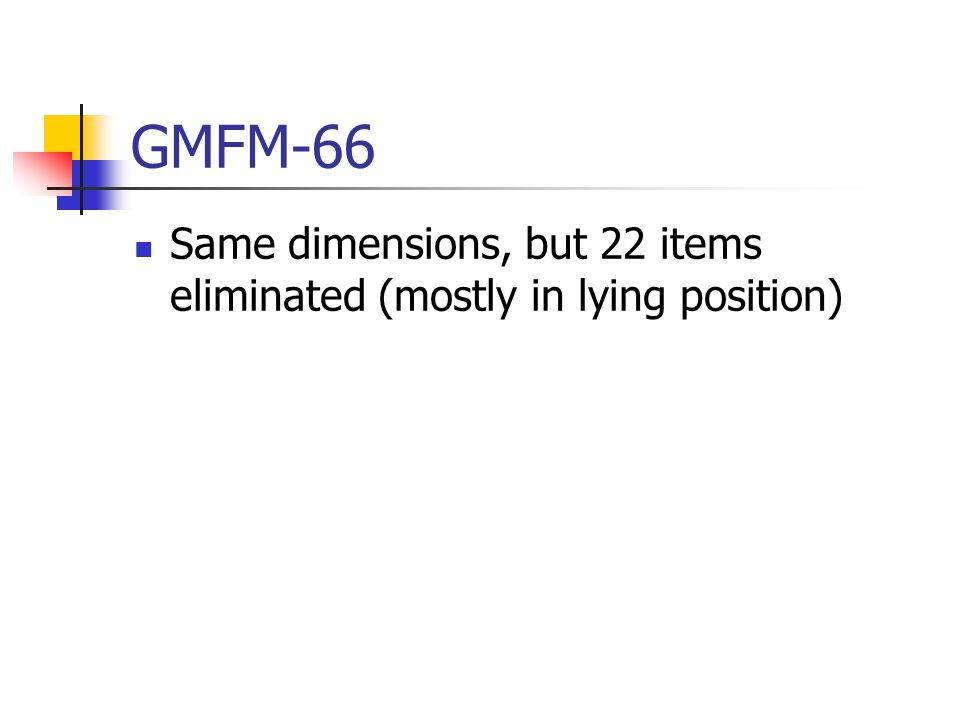 GMFM-66 Same dimensions, but 22 items eliminated (mostly in lying position)