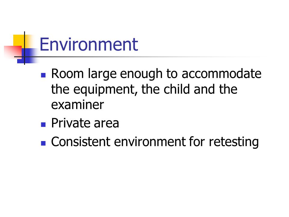 Environment Room large enough to accommodate the equipment, the child and the examiner. Private area.