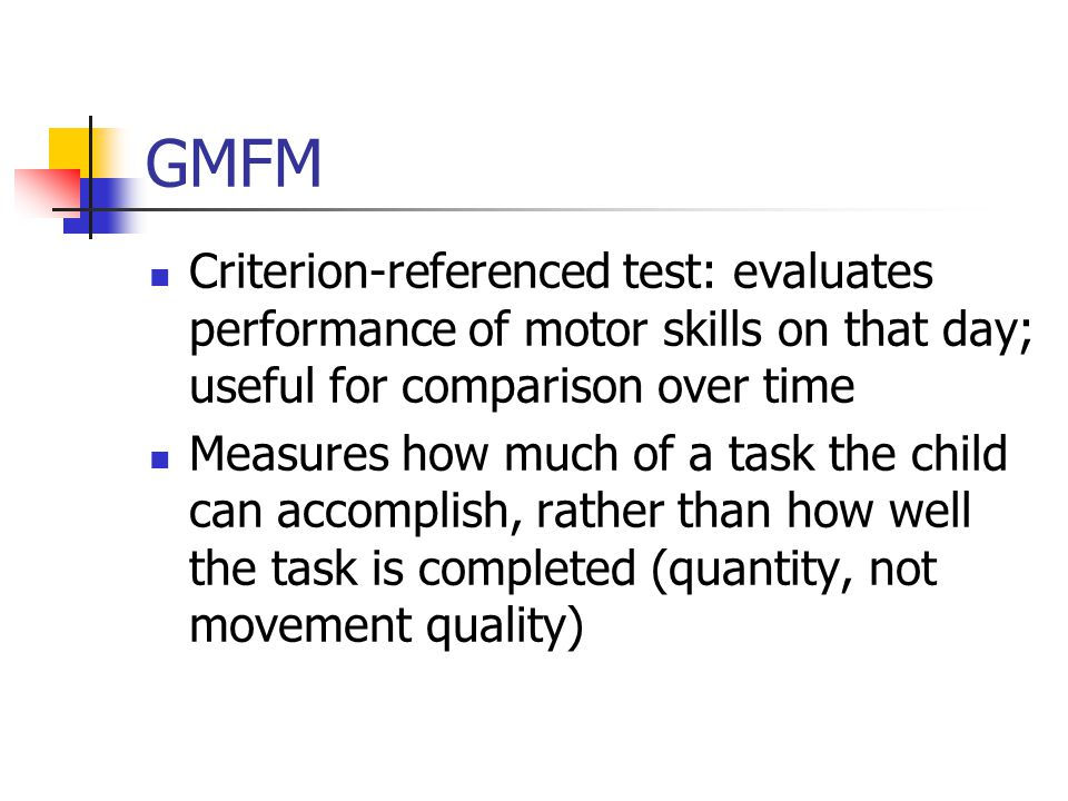 GMFM Criterion-referenced test: evaluates performance of motor skills on that day; useful for comparison over time.