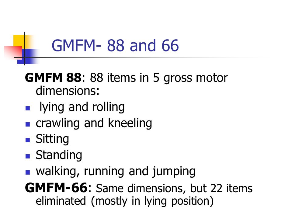 GMFM- 88 and 66 GMFM 88: 88 items in 5 gross motor dimensions: lying and rolling. crawling and kneeling.
