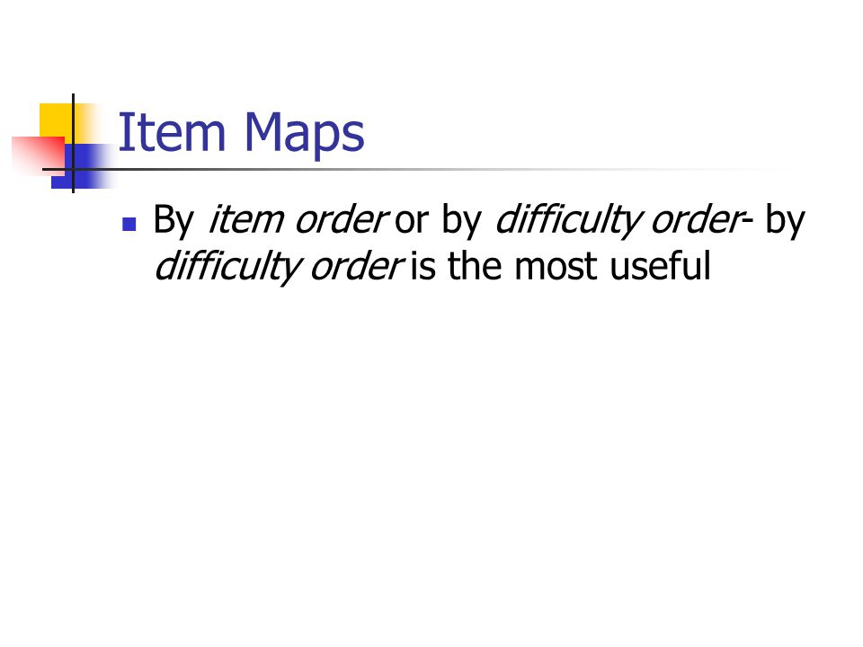 Item Maps By item order or by difficulty order- by difficulty order is the most useful