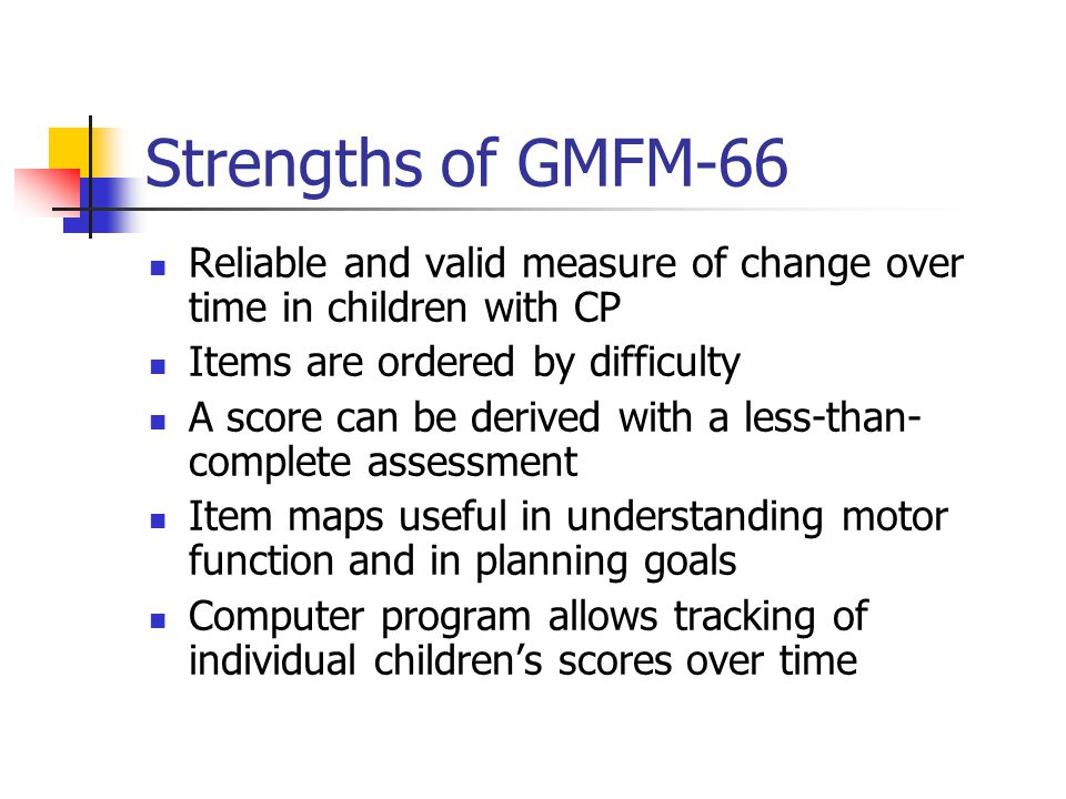 Strengths of GMFM-66 Reliable and valid measure of change over time in children with CP. Items are ordered by difficulty.