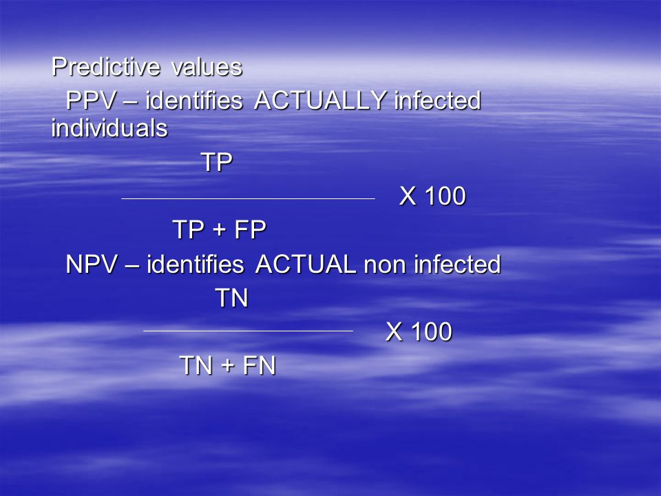Predictive values PPV – identifies ACTUALLY infected individuals. TP. X 100. TP + FP. NPV – identifies ACTUAL non infected.