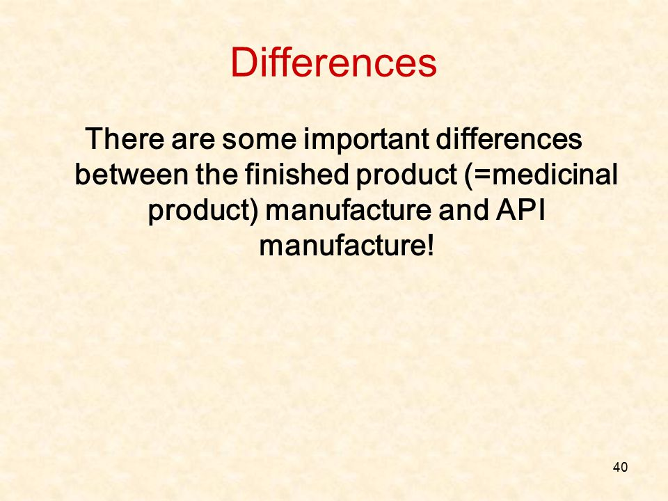 Differences There are some important differences between the finished product (=medicinal product) manufacture and API manufacture!