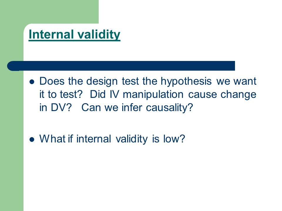 Internal validity Does the design test the hypothesis we want it to test Did IV manipulation cause change in DV Can we infer causality
