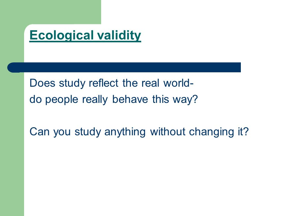 Ecological validity Does study reflect the real world-
